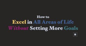 How to Excel in All Areas of Life Without Setting More Goals
